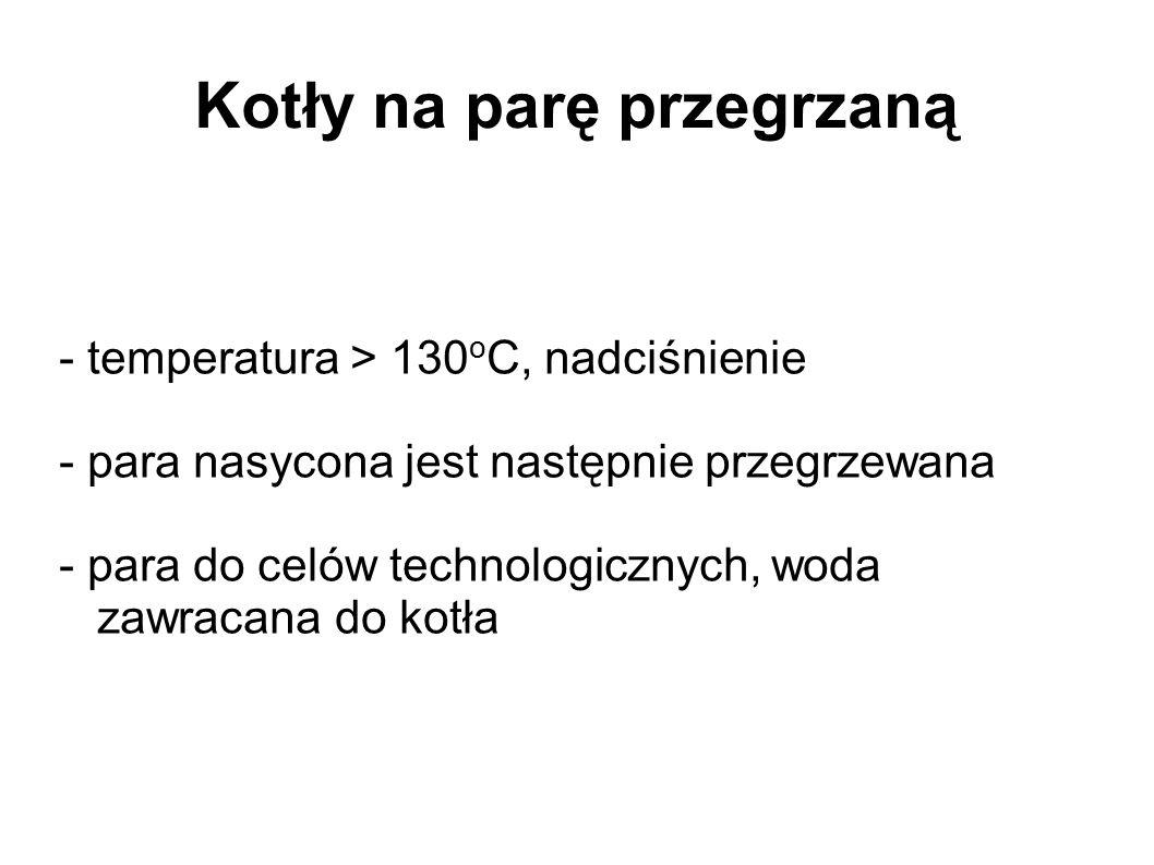 Kotły na parę przegrzaną - temperatura > 130 o C, nadciśnienie - para nasycona jest następnie przegrzewana - para do celów technologicznych, woda zawr