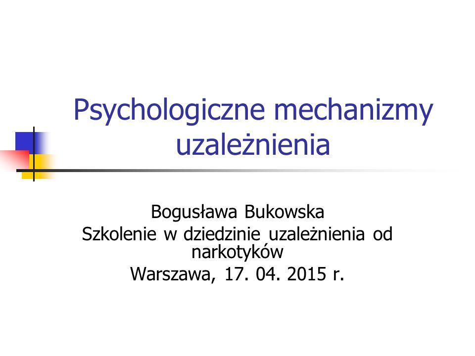 Psychologiczne mechanizmy uzależnienia Bogusława Bukowska Szkolenie w dziedzinie uzależnienia od narkotyków Warszawa, 17. 04. 2015 r.