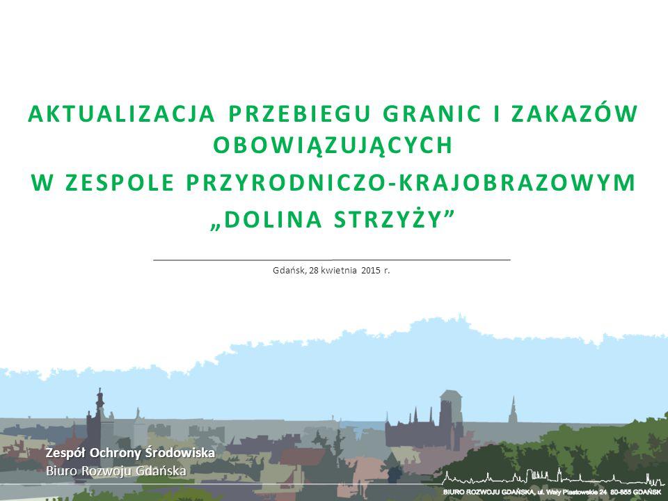 """AKTUALIZACJA PRZEBIEGU GRANIC I ZAKAZÓW OBOWIĄZUJĄCYCH W ZESPOLE PRZYRODNICZO-KRAJOBRAZOWYM """"DOLINA STRZYŻY"""" Gdańsk, 28 kwietnia 2015 r. Zespół Ochron"""