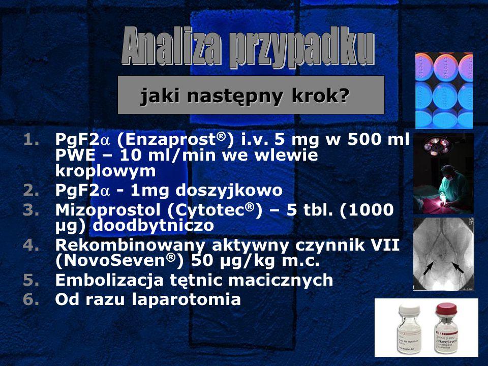 jaki następny krok? jaki następny krok? 1.PgF2 (Enzaprost ® ) i.v. 5 mg w 500 ml PWE – 10 ml/min we wlewie kroplowym 2.PgF2 - 1mg doszyjkowo 3.Mizop