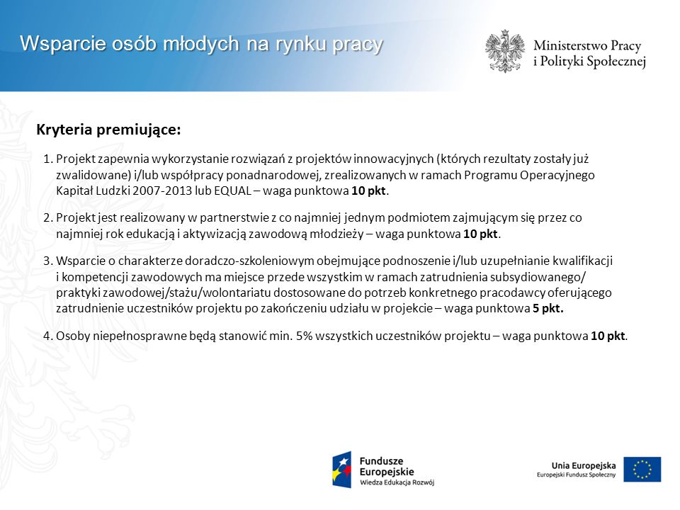 Kryteria premiujące: 1.Projekt zapewnia wykorzystanie rozwiązań z projektów innowacyjnych (których rezultaty zostały już zwalidowane) i/lub współpracy ponadnarodowej, zrealizowanych w ramach Programu Operacyjnego Kapitał Ludzki 2007-2013 lub EQUAL – waga punktowa 10 pkt.