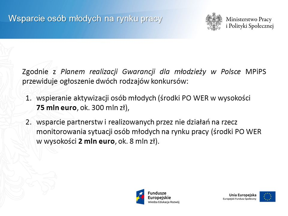 Zgodnie z Planem realizacji Gwarancji dla młodzieży w Polsce MPiPS przewiduje ogłoszenie dwóch rodzajów konkursów: 1.wspieranie aktywizacji osób młodych (środki PO WER w wysokości 75 mln euro, ok.
