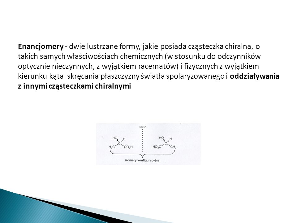 Enancjomery - dwie lustrzane formy, jakie posiada cząsteczka chiralna, o takich samych właściwościach chemicznych (w stosunku do odczynników optycznie