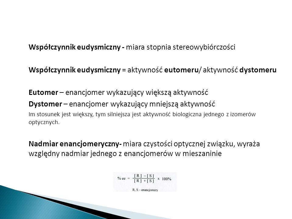 Współczynnik eudysmiczny - miara stopnia stereowybiórczości Współczynnik eudysmiczny = aktywność eutomeru/ aktywność dystomeru Eutomer – enancjomer wy