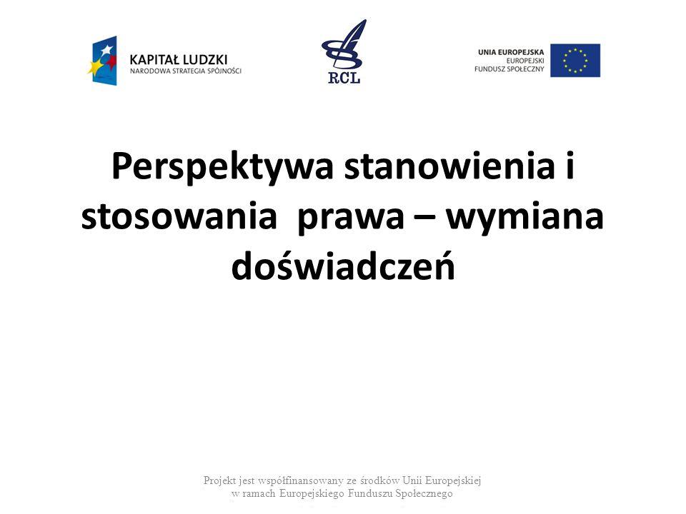 Perspektywa stanowienia i stosowania prawa – wymiana doświadczeń Projekt jest współfinansowany ze środków Unii Europejskiej w ramach Europejskiego Funduszu Społecznego