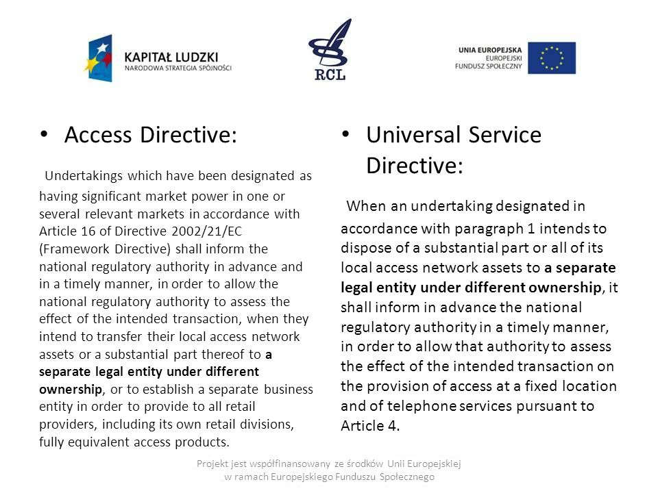 Access Directive: Undertakings which have been designated as having significant market power in one or several relevant markets in accordance with Article 16 of Directive 2002/21/EC (Framework Directive) shall inform the national regulatory authority in advance and in a timely manner, in order to allow the national regulatory authority to assess the effect of the intended transaction, when they intend to transfer their local access network assets or a substantial part thereof to a separate legal entity under different ownership, or to establish a separate business entity in order to provide to all retail providers, including its own retail divisions, fully equivalent access products.