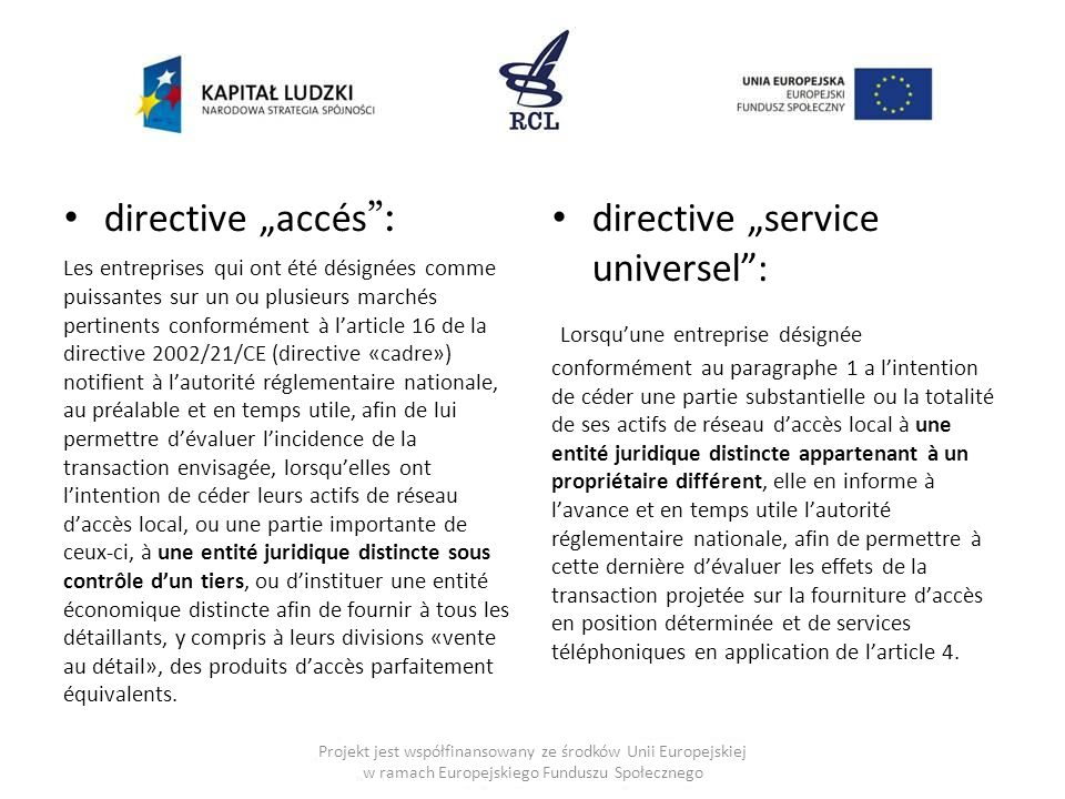 """directive """"accés : Les entreprises qui ont été désignées comme puissantes sur un ou plusieurs marchés pertinents conformément à l'article 16 de la directive 2002/21/CE (directive «cadre») notifient à l'autorité réglementaire nationale, au préalable et en temps utile, afin de lui permettre d'évaluer l'incidence de la transaction envisagée, lorsqu'elles ont l'intention de céder leurs actifs de réseau d'accès local, ou une partie importante de ceux-ci, à une entité juridique distincte sous contrôle d'un tiers, ou d'instituer une entité économique distincte afin de fournir à tous les détaillants, y compris à leurs divisions «vente au détail», des produits d'accès parfaitement équivalents."""