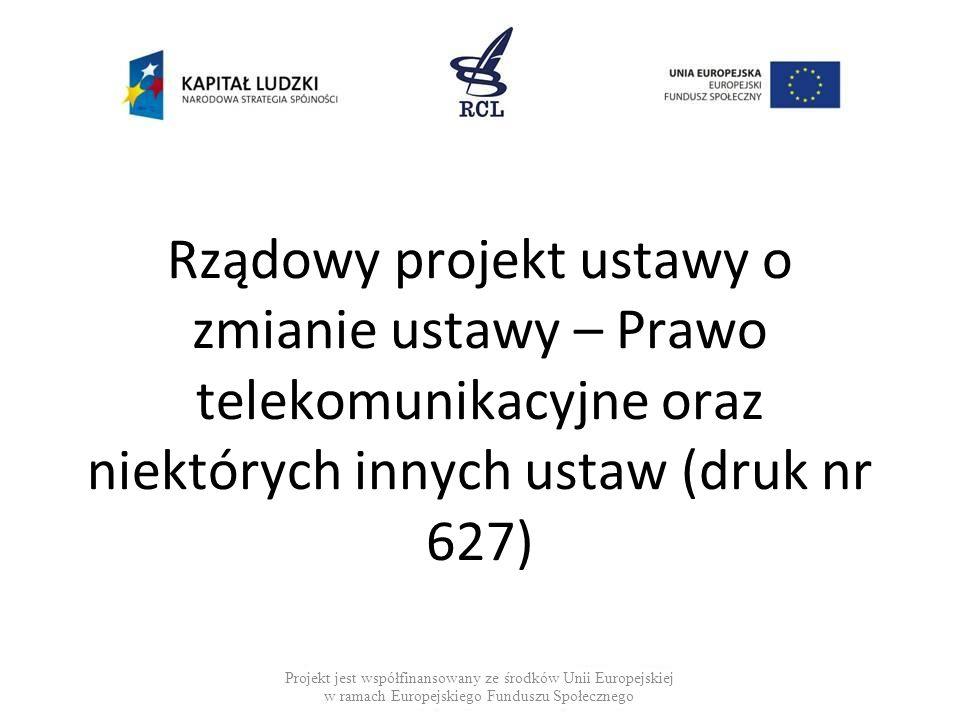 Rządowy projekt ustawy o zmianie ustawy – Prawo telekomunikacyjne oraz niektórych innych ustaw (druk nr 627) Projekt jest współfinansowany ze środków Unii Europejskiej w ramach Europejskiego Funduszu Społecznego
