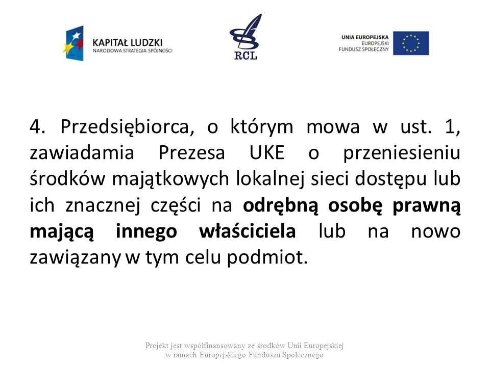 4.Przedsiębiorca, o którym mowa w ust. 1, zawiadamia Prezesa UKE o przeniesieniu środków majątkowych lokalnej sieci dostępu lub ich znacznej części na