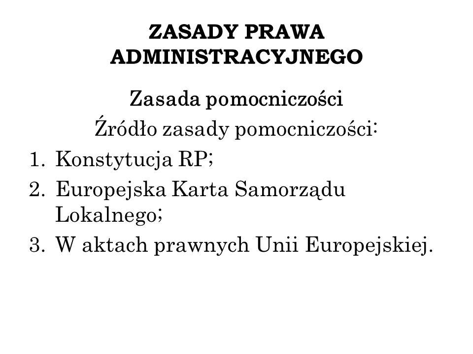 ZASADY PRAWA ADMINISTRACYJNEGO Zasada pomocniczości Źródło zasady pomocniczości: 1.Konstytucja RP; 2.Europejska Karta Samorządu Lokalnego; 3.W aktach