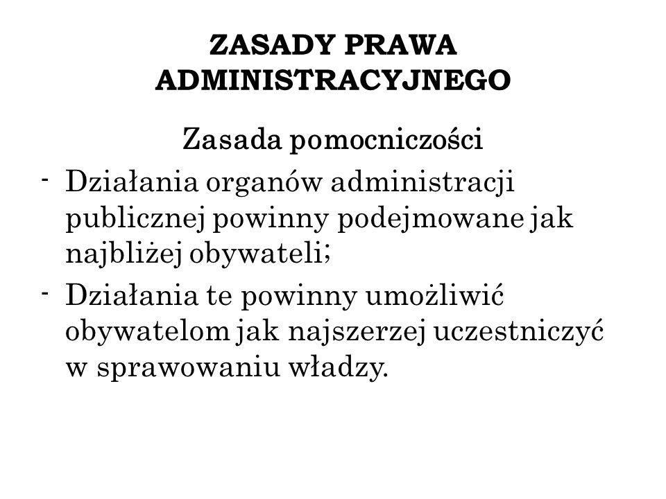 ZASADY PRAWA ADMINISTRACYJNEGO Zasada pomocniczości -Działania organów administracji publicznej powinny podejmowane jak najbliżej obywateli; -Działani