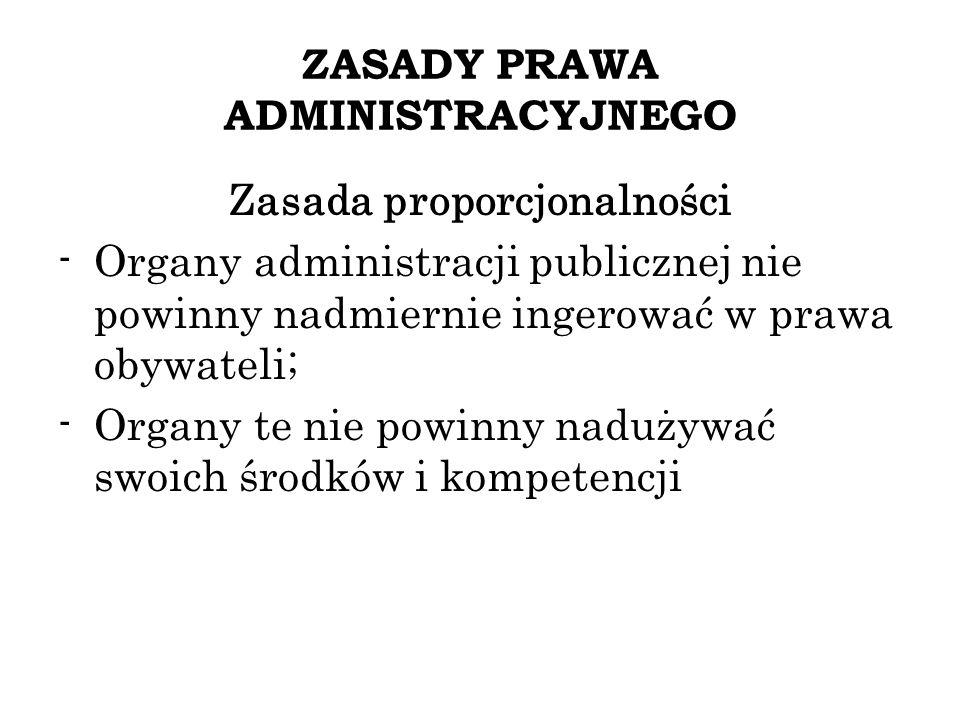 ZASADY PRAWA ADMINISTRACYJNEGO Zasada proporcjonalności -Organy administracji publicznej nie powinny nadmiernie ingerować w prawa obywateli; -Organy t