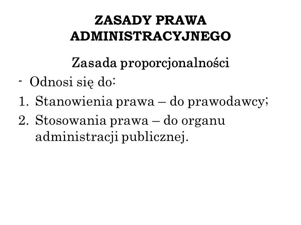 ZASADY PRAWA ADMINISTRACYJNEGO Zasada proporcjonalności -Odnosi się do: 1.Stanowienia prawa – do prawodawcy; 2.Stosowania prawa – do organu administra