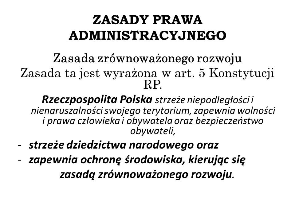 ZASADY PRAWA ADMINISTRACYJNEGO Zasada zrównoważonego rozwoju Zasada ta jest wyrażona w art. 5 Konstytucji RP. Rzeczpospolita Polska strzeże niepodległ