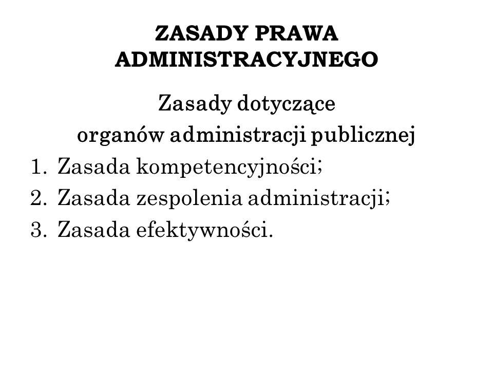 ZASADY PRAWA ADMINISTRACYJNEGO Zasady dotyczące organów administracji publicznej 1.Zasada kompetencyjności; 2.Zasada zespolenia administracji; 3.Zasad