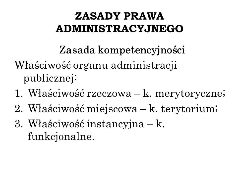 ZASADY PRAWA ADMINISTRACYJNEGO Zasada kompetencyjności Właściwość organu administracji publicznej: 1.Właściwość rzeczowa – k. merytoryczne; 2.Właściwo