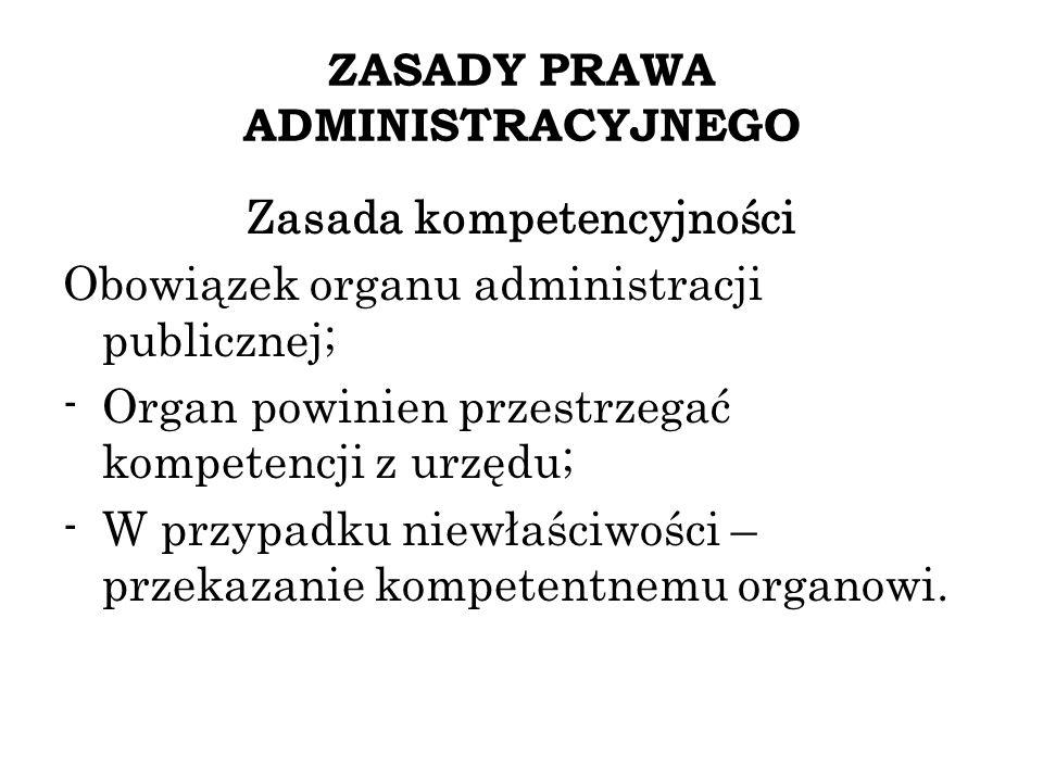 ZASADY PRAWA ADMINISTRACYJNEGO Zasada kompetencyjności Obowiązek organu administracji publicznej; -Organ powinien przestrzegać kompetencji z urzędu; -