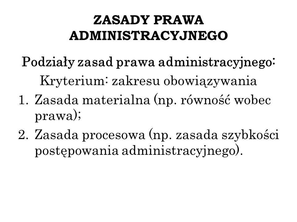 ZASADY PRAWA ADMINISTRACYJNEGO Podziały zasad prawa administracyjnego: Kryterium: zakresu obowiązywania 1.Zasada materialna (np. równość wobec prawa);