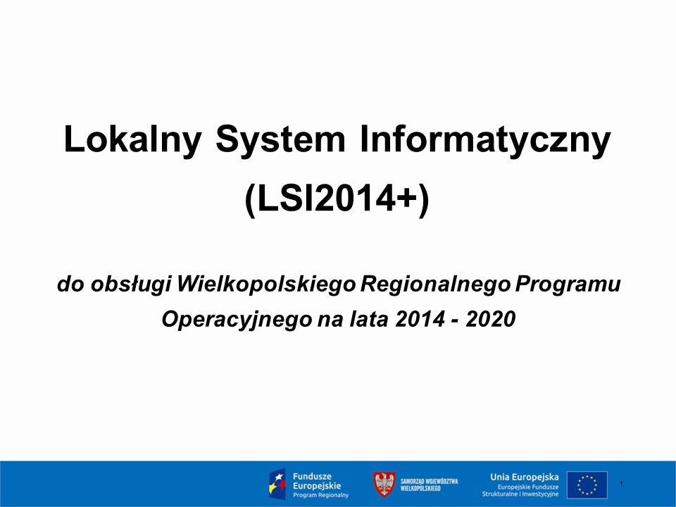 1 Lokalny System Informatyczny (LSI2014+) do obsługi Wielkopolskiego Regionalnego Programu Operacyjnego na lata 2014 - 2020