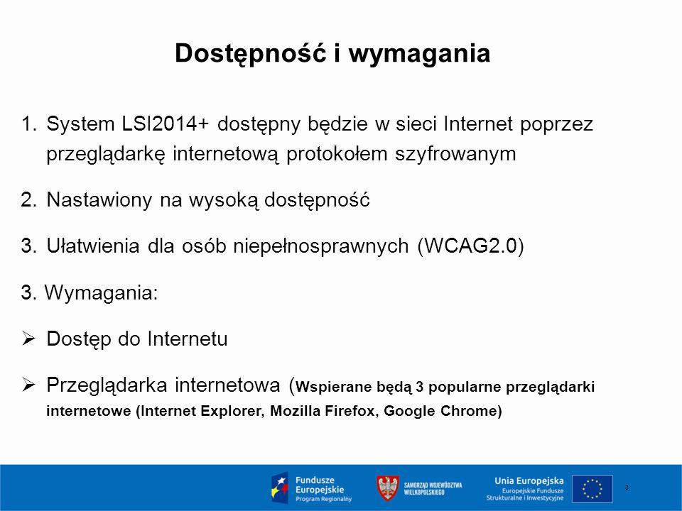 3 Dostępność i wymagania 1.System LSI2014+ dostępny będzie w sieci Internet poprzez przeglądarkę internetową protokołem szyfrowanym 2.Nastawiony na wy