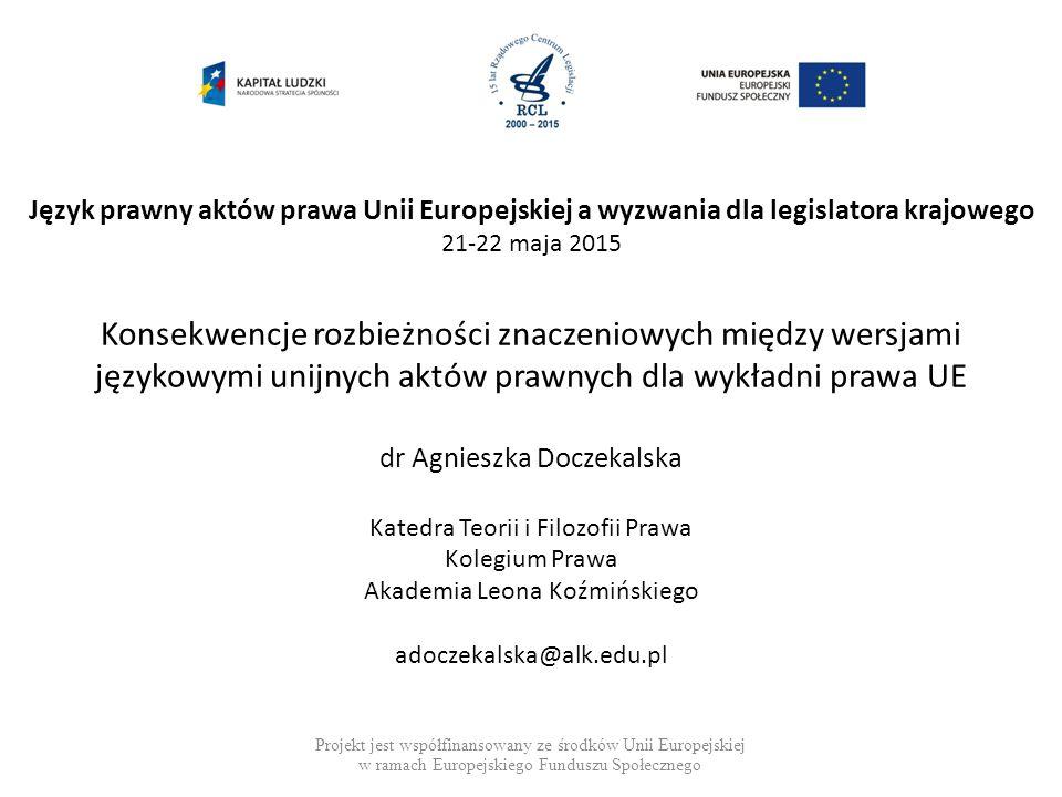 Konsekwencje rozbieżności znaczeniowych między wersjami językowymi unijnych aktów prawnych dla wykładni prawa UE dr Agnieszka Doczekalska Katedra Teor