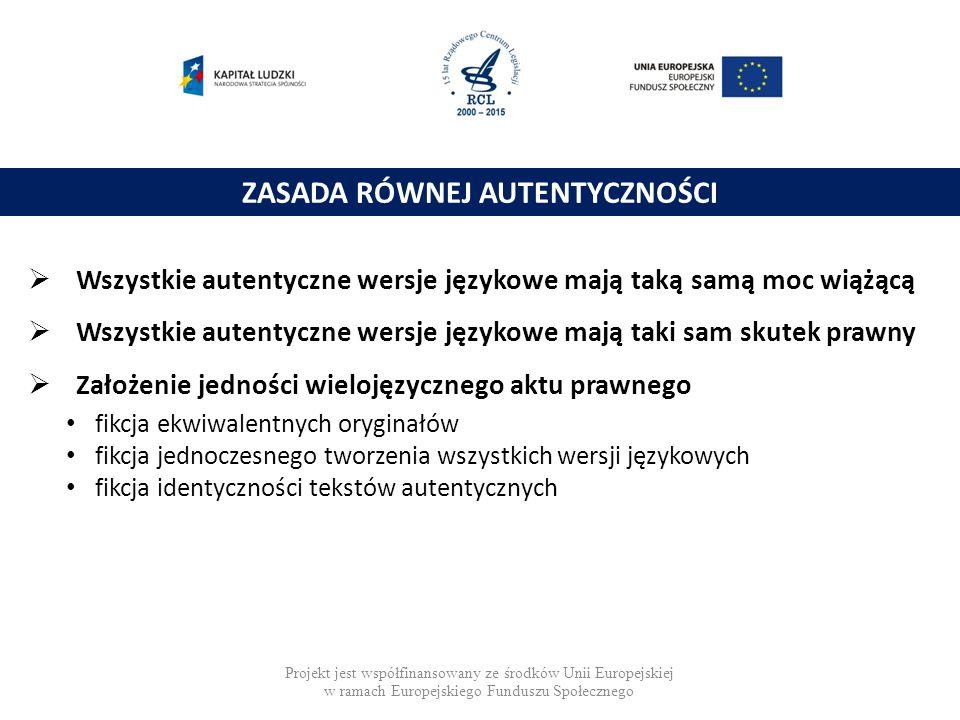 ZASADA RÓWNEJ AUTENTYCZNOŚCI  Wszystkie autentyczne wersje językowe mają taką samą moc wiążącą  Wszystkie autentyczne wersje językowe mają taki sam skutek prawny  Założenie jedności wielojęzycznego aktu prawnego fikcja ekwiwalentnych oryginałów fikcja jednoczesnego tworzenia wszystkich wersji językowych fikcja identyczności tekstów autentycznych Projekt jest współfinansowany ze środków Unii Europejskiej w ramach Europejskiego Funduszu Społecznego