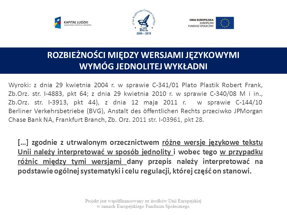 WYMÓG JEDNOLITEJ WYKŁADNI Wyroki: z dnia 29 kwietnia 2004 r. w sprawie C ‑ 341/01 Plato Plastik Robert Frank, Zb.Orz. str. I ‑ 4883, pkt 64; z dnia 29
