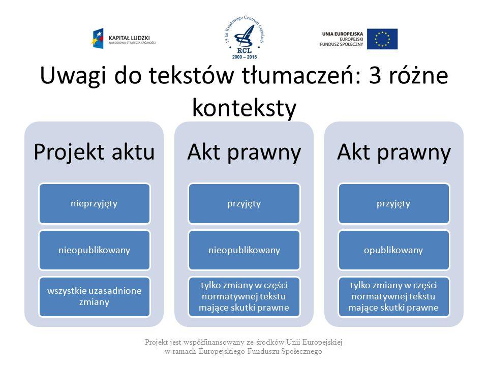 Uwagi do tekstów tłumaczeń: 3 różne konteksty Projekt jest współfinansowany ze środków Unii Europejskiej w ramach Europejskiego Funduszu Społecznego Projekt aktu nieprzyjętynieopublikowany wszystkie uzasadnione zmiany Akt prawny przyjętynieopublikowany tylko zmiany w części normatywnej tekstu mające skutki prawne Akt prawny przyjętyopublikowany tylko zmiany w części normatywnej tekstu mające skutki prawne