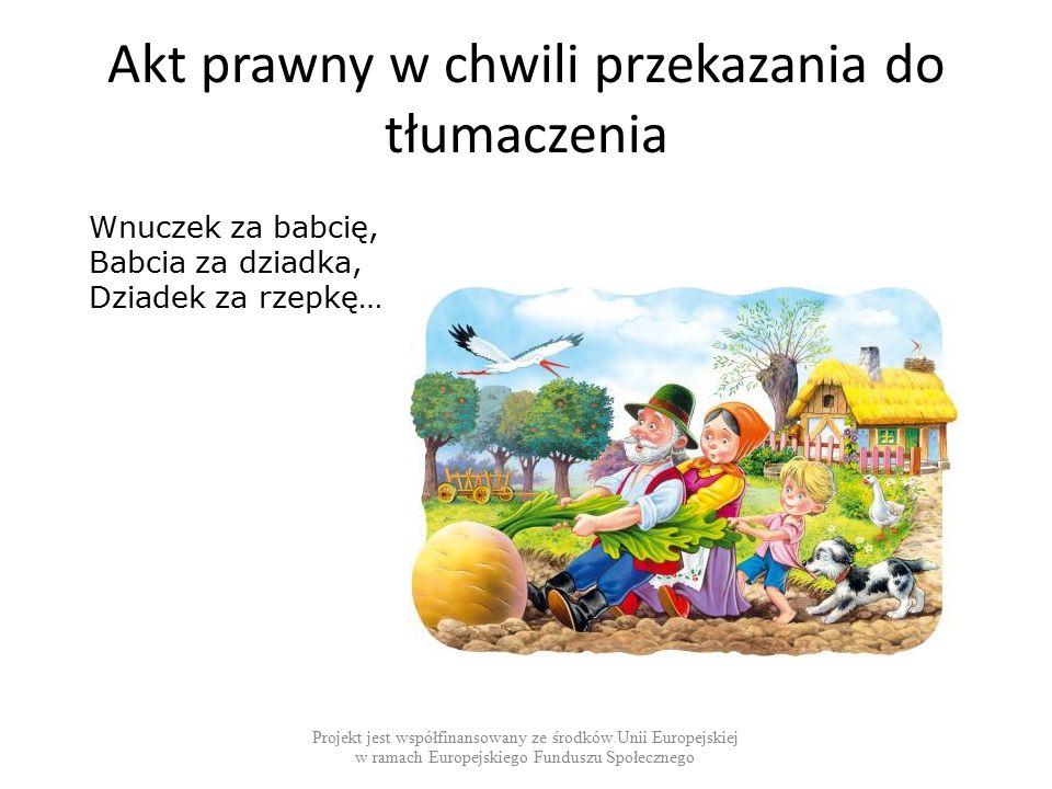 Akt prawny w chwili przekazania do tłumaczenia Projekt jest współfinansowany ze środków Unii Europejskiej w ramach Europejskiego Funduszu Społecznego Wnuczek za babcię, Babcia za dziadka, Dziadek za rzepkę…