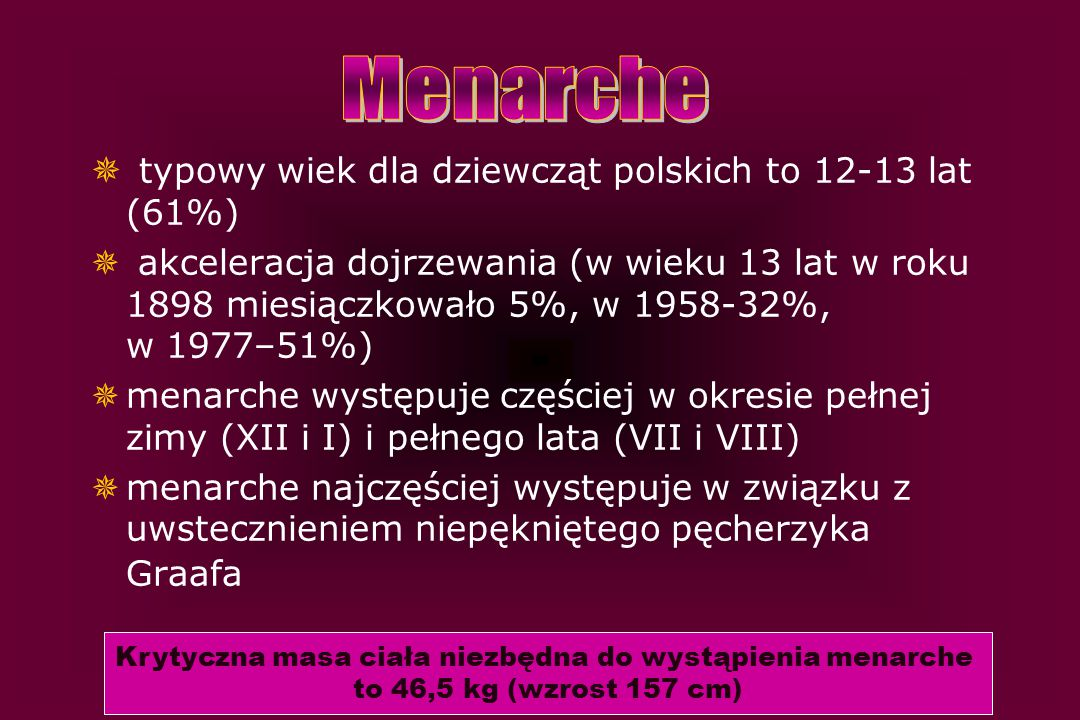  typowy wiek dla dziewcząt polskich to 12-13 lat (61%)  akceleracja dojrzewania (w wieku 13 lat w roku 1898 miesiączkowało 5%, w 1958-32%, w 1977–51
