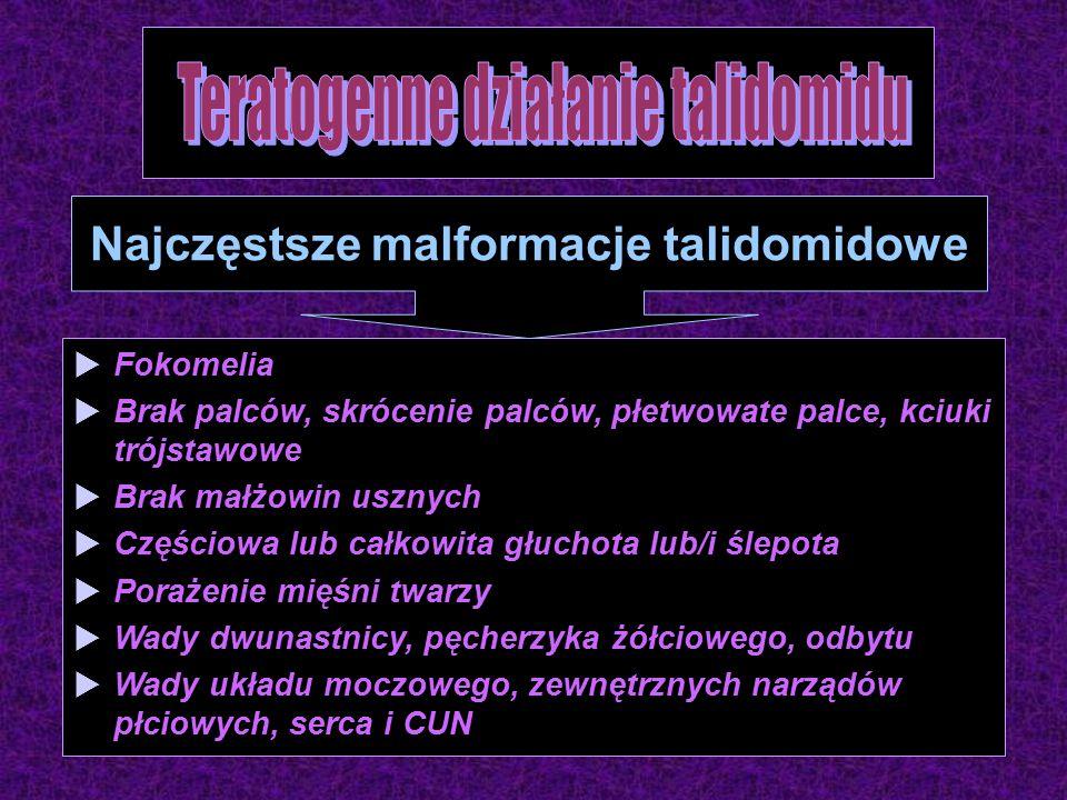 Fokomelia  Brak palców, skrócenie palców, płetwowate palce, kciuki trójstawowe  Brak małżowin usznych  Częściowa lub całkowita głuchota lub/i ślepota  Porażenie mięśni twarzy  Wady dwunastnicy, pęcherzyka żółciowego, odbytu  Wady układu moczowego, zewnętrznych narządów płciowych, serca i CUN Najczęstsze malformacje talidomidowe