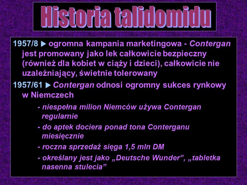 """1957/8  ogromna kampania marketingowa - Contergan jest promowany jako lek całkowicie bezpieczny (również dla kobiet w ciąży i dzieci), całkowicie nie uzależniający, świetnie tolerowany 1957/61  Contergan odnosi ogromny sukces rynkowy w Niemczech - niespełna milion Niemców używa Contergan regularnie - do aptek dociera ponad tona Conterganu miesięcznie - roczna sprzedaż sięga 1,5 mln DM - określany jest jako """"Deutsche Wunder , """"tabletka nasenna stulecia"""