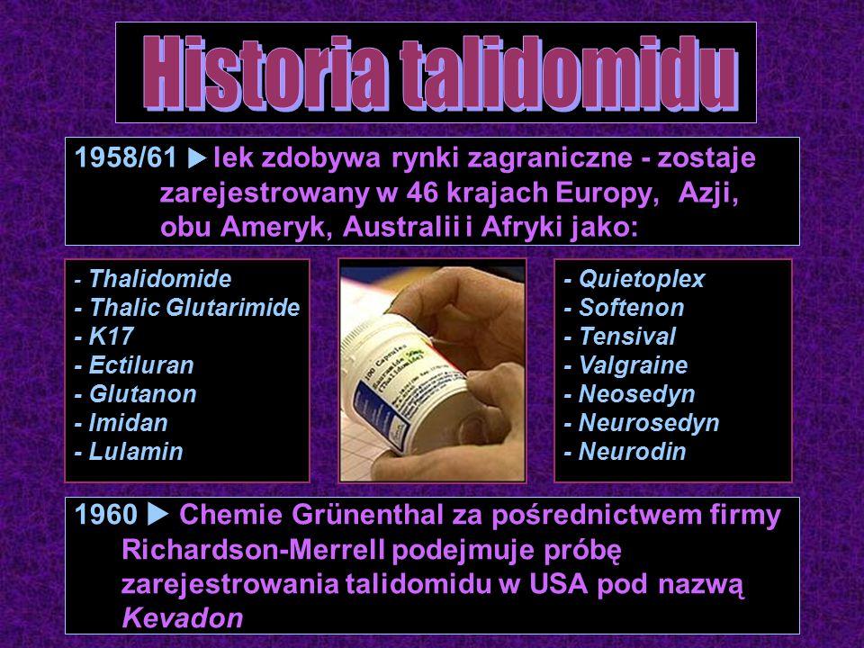 1958/61  lek zdobywa rynki zagraniczne - zostaje zarejestrowany w 46 krajach Europy, Azji, obu Ameryk, Australii i Afryki jako: - Thalidomide - Thalic Glutarimide - K17 - Ectiluran - Glutanon - Imidan - Lulamin - Quietoplex - Softenon - Tensival - Valgraine - Neosedyn - Neurosedyn - Neurodin 1960  Chemie Grünenthal za pośrednictwem firmy Richardson-Merrell podejmuje próbę zarejestrowania talidomidu w USA pod nazwą Kevadon