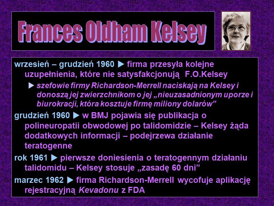 """wrzesień – grudzień 1960  firma przesyła kolejne uzupełnienia, które nie satysfakcjonują F.O.Kelsey  szefowie firmy Richardson-Merrell naciskają na Kelsey i donoszą jej zwierzchnikom o jej """"nieuzasadnionym uporze i biurokracji, która kosztuje firmę miliony dolarów grudzień 1960  w BMJ pojawia się publikacja o polineuropatii obwodowej po talidomidzie – Kelsey żąda dodatkowych informacji – podejrzewa działanie teratogenne rok 1961  pierwsze doniesienia o teratogennym działaniu talidomidu – Kelsey stosuje """"zasadę 60 dni marzec 1962  firma Richardson-Merrell wycofuje aplikację rejestracyjną Kevadonu z FDA"""