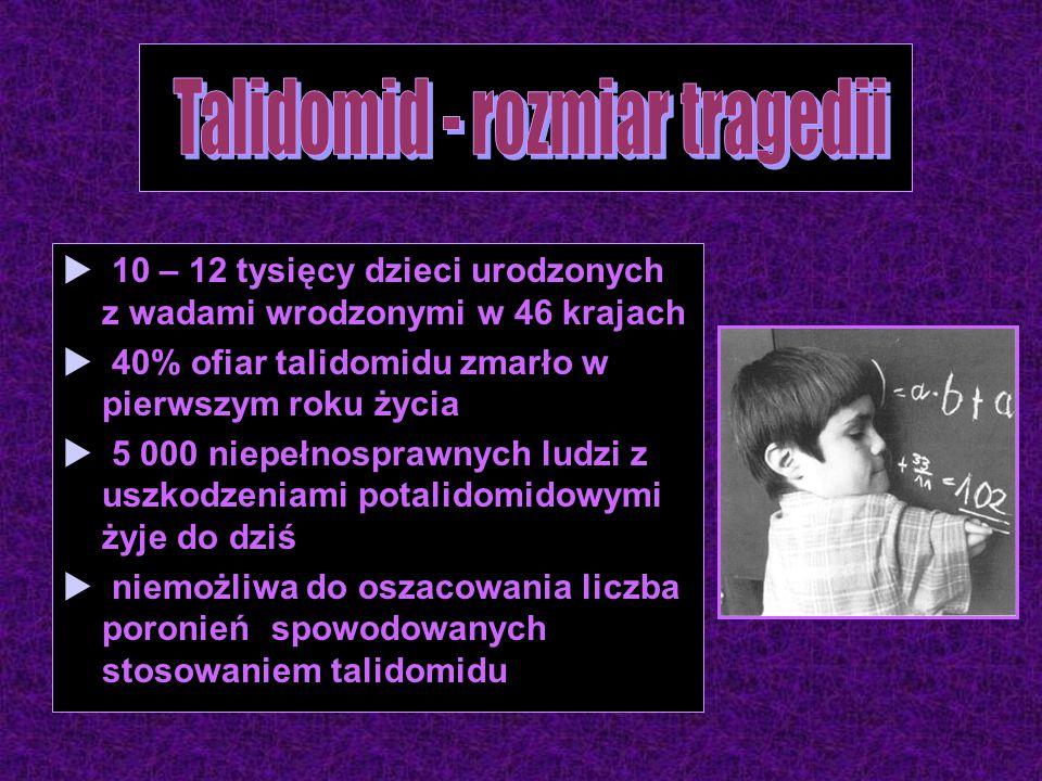  10 – 12 tysięcy dzieci urodzonych z wadami wrodzonymi w 46 krajach  40% ofiar talidomidu zmarło w pierwszym roku życia  5 000 niepełnosprawnych ludzi z uszkodzeniami potalidomidowymi żyje do dziś  niemożliwa do oszacowania liczba poronień spowodowanych stosowaniem talidomidu