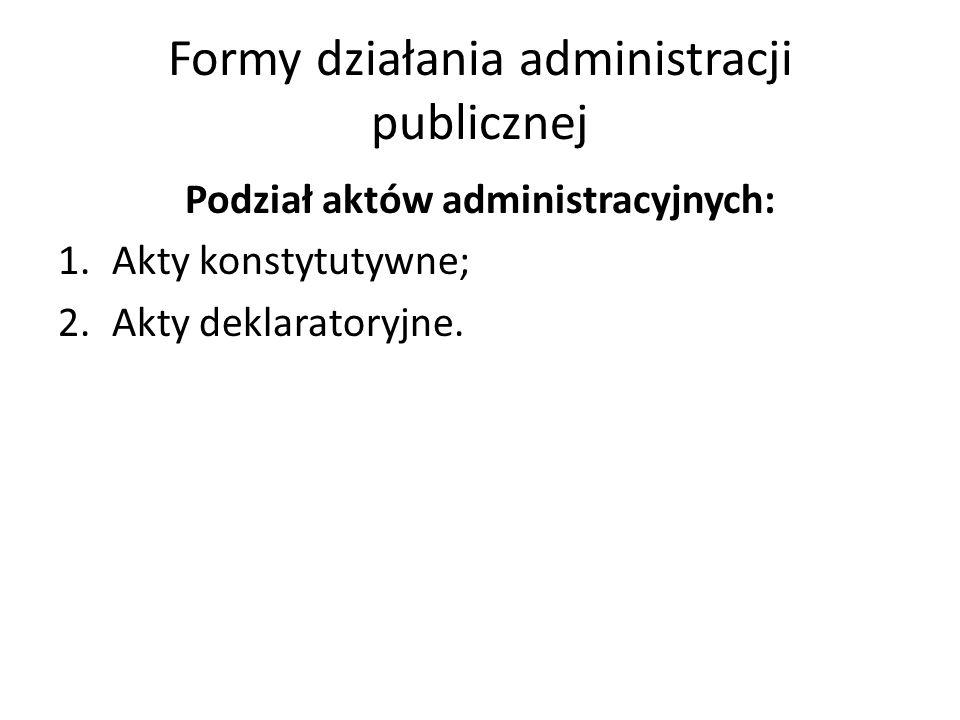 Formy działania administracji publicznej Podział aktów administracyjnych: 1.Akty konstytutywne; 2.Akty deklaratoryjne.