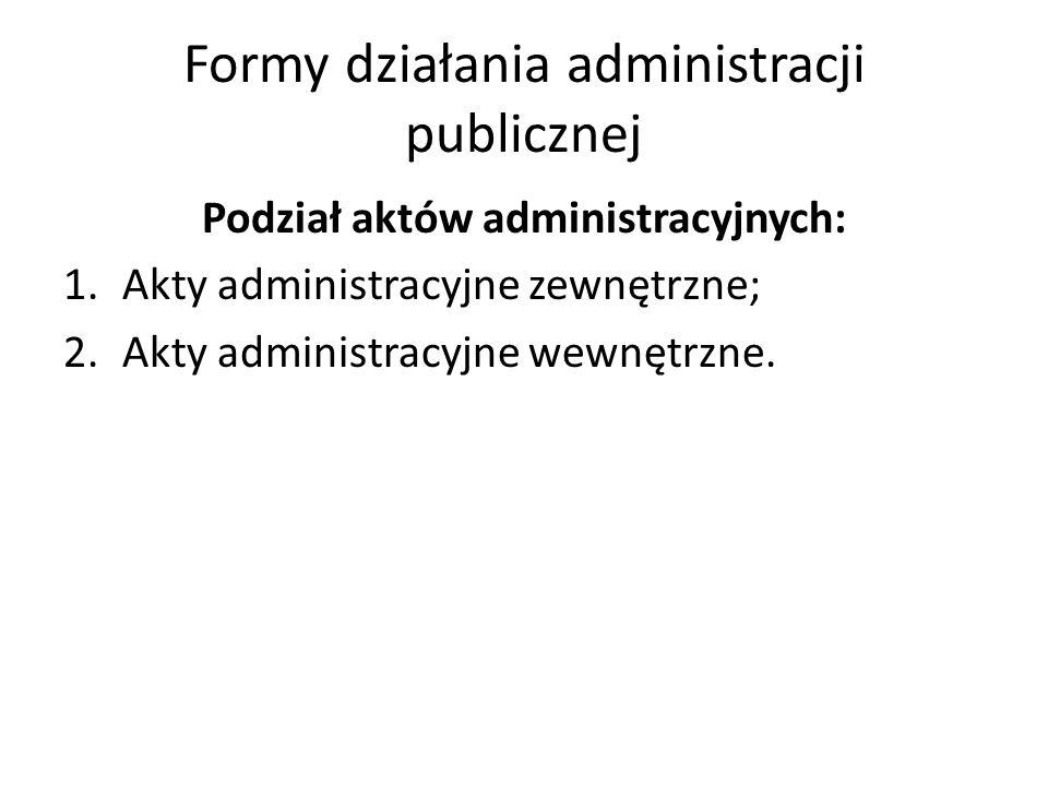 Formy działania administracji publicznej Podział aktów administracyjnych: 1.Akty administracyjne zewnętrzne; 2.Akty administracyjne wewnętrzne.
