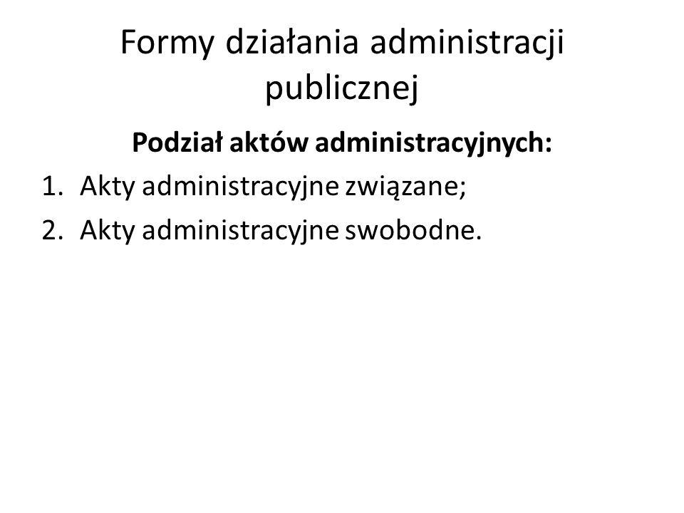 Formy działania administracji publicznej Podział aktów administracyjnych: 1.Akty administracyjne związane; 2.Akty administracyjne swobodne.