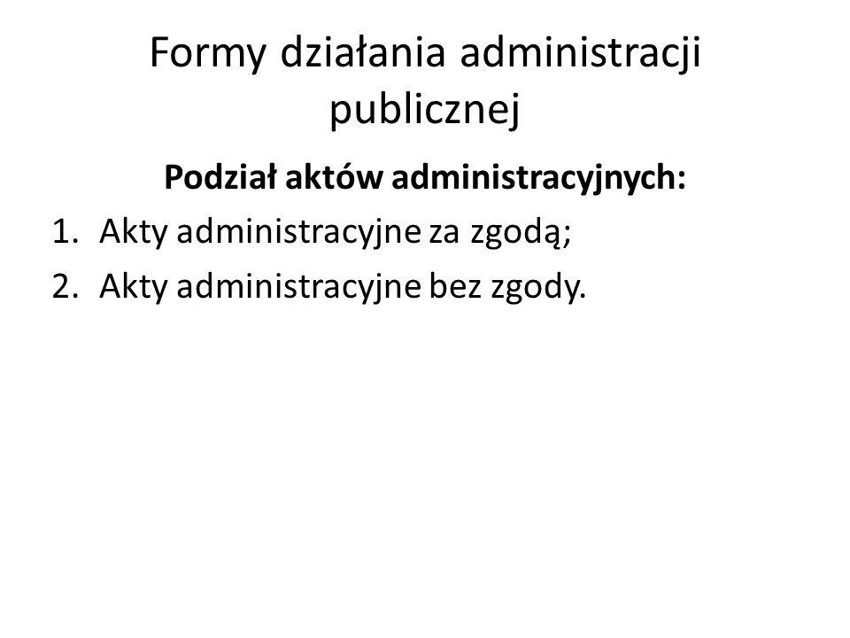 Formy działania administracji publicznej Podział aktów administracyjnych: 1.Akty administracyjne za zgodą; 2.Akty administracyjne bez zgody.