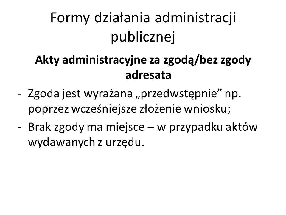 """Formy działania administracji publicznej Akty administracyjne za zgodą/bez zgody adresata -Zgoda jest wyrażana """"przedwstępnie"""" np. poprzez wcześniejsz"""