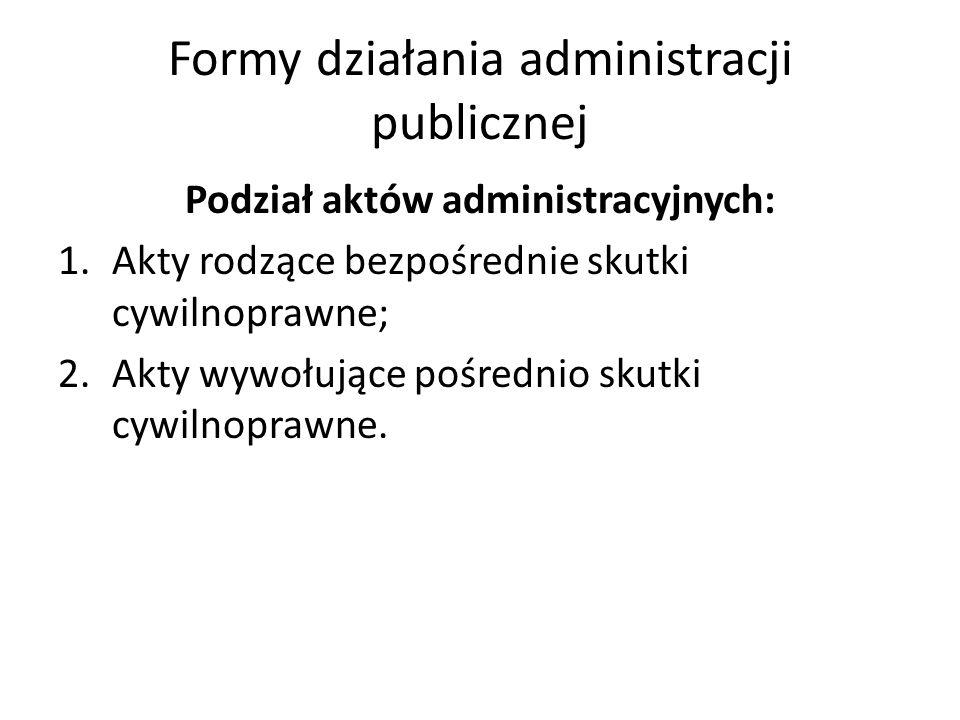 Formy działania administracji publicznej Podział aktów administracyjnych: 1.Akty rodzące bezpośrednie skutki cywilnoprawne; 2.Akty wywołujące pośredni