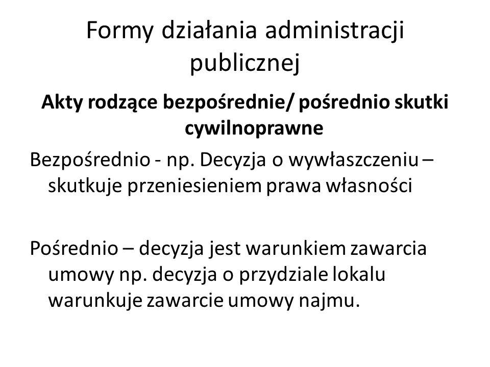 Formy działania administracji publicznej Akty rodzące bezpośrednie/ pośrednio skutki cywilnoprawne Bezpośrednio - np. Decyzja o wywłaszczeniu – skutku