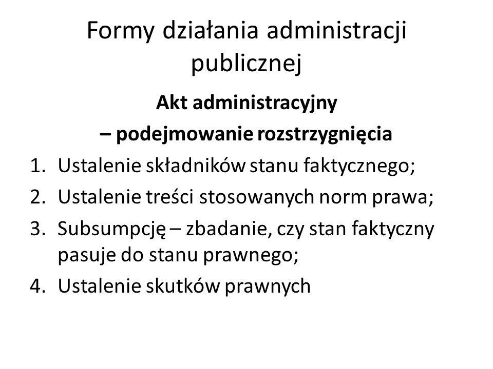 Formy działania administracji publicznej Akt administracyjny – podejmowanie rozstrzygnięcia 1.Ustalenie składników stanu faktycznego; 2.Ustalenie treś