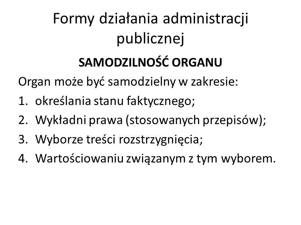Formy działania administracji publicznej SAMODZILNOŚĆ ORGANU Organ może być samodzielny w zakresie: 1.określania stanu faktycznego; 2.Wykładni prawa (stosowanych przepisów); 3.Wyborze treści rozstrzygnięcia; 4.Wartościowaniu związanym z tym wyborem.