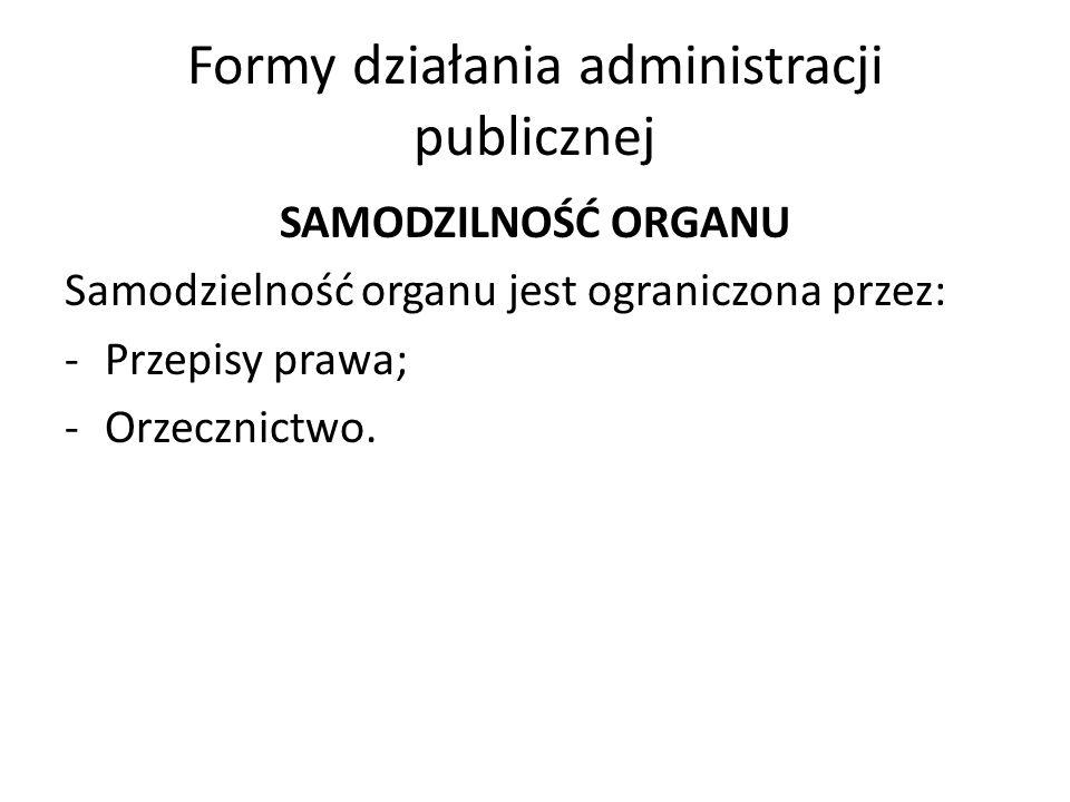 Formy działania administracji publicznej SAMODZILNOŚĆ ORGANU Samodzielność organu jest ograniczona przez: -Przepisy prawa; -Orzecznictwo.