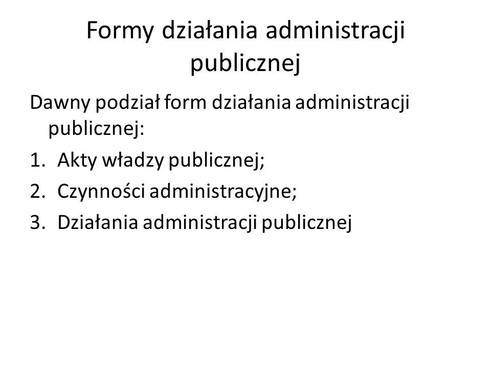 Formy działania administracji publicznej Dawny podział form działania administracji publicznej: 1.Akty władzy publicznej; 2.Czynności administracyjne; 3.Działania administracji publicznej