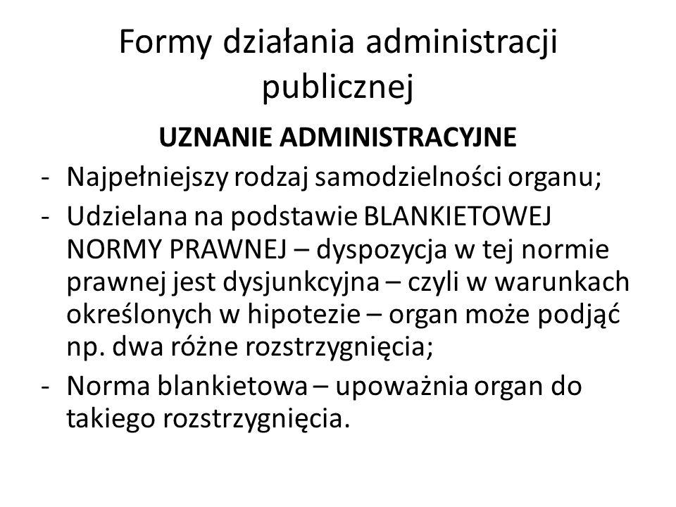 Formy działania administracji publicznej UZNANIE ADMINISTRACYJNE -Najpełniejszy rodzaj samodzielności organu; -Udzielana na podstawie BLANKIETOWEJ NOR