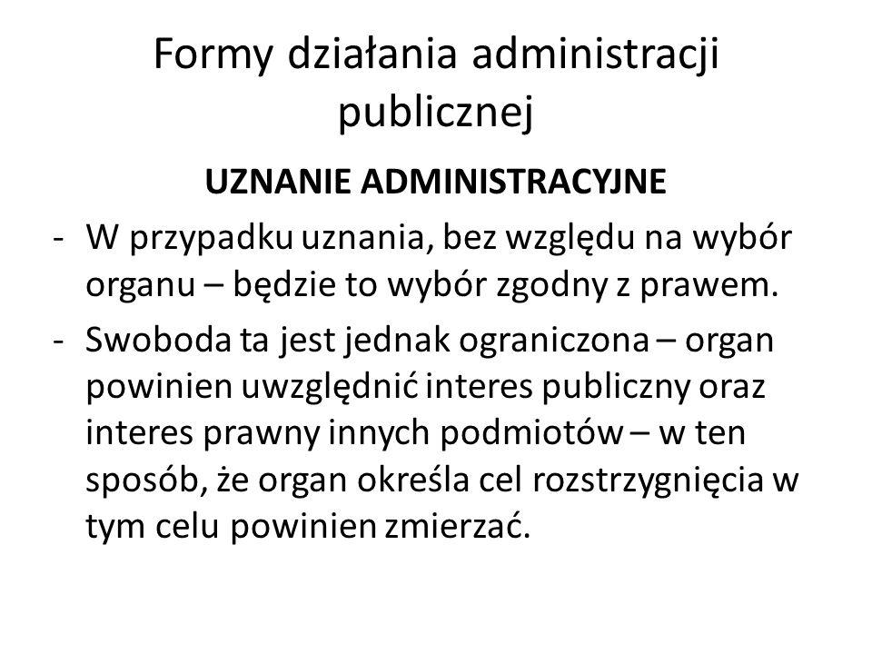 Formy działania administracji publicznej UZNANIE ADMINISTRACYJNE -W przypadku uznania, bez względu na wybór organu – będzie to wybór zgodny z prawem.