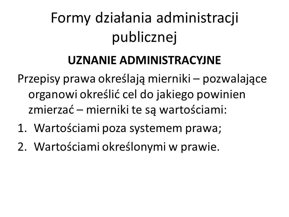 Formy działania administracji publicznej UZNANIE ADMINISTRACYJNE Przepisy prawa określają mierniki – pozwalające organowi określić cel do jakiego powinien zmierzać – mierniki te są wartościami: 1.Wartościami poza systemem prawa; 2.Wartościami określonymi w prawie.