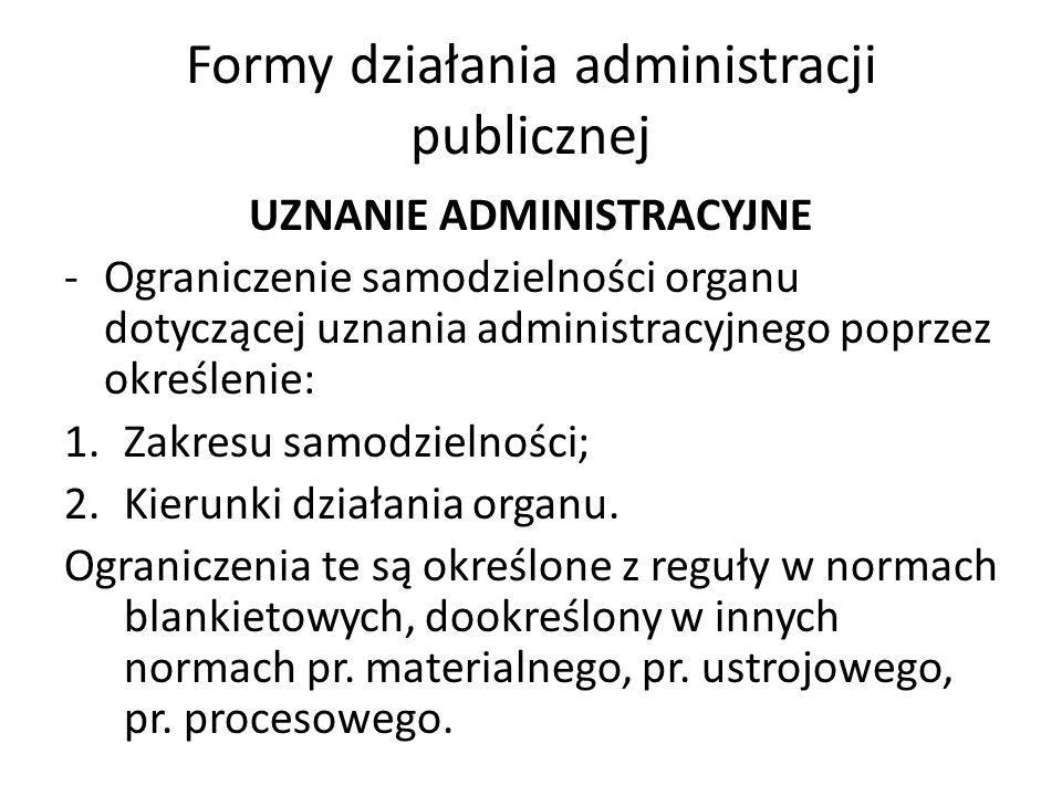 Formy działania administracji publicznej UZNANIE ADMINISTRACYJNE -Ograniczenie samodzielności organu dotyczącej uznania administracyjnego poprzez określenie: 1.Zakresu samodzielności; 2.Kierunki działania organu.